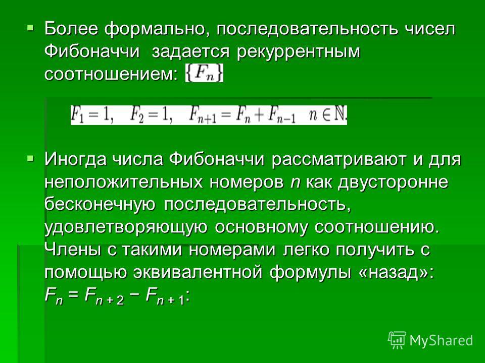 Более формально, последовательность чисел Фибоначчи задается рекуррентным соотношением: Более формально, последовательность чисел Фибоначчи задается рекуррентным соотношением: Иногда числа Фибоначчи рассматривают и для неположительных номеров n как д