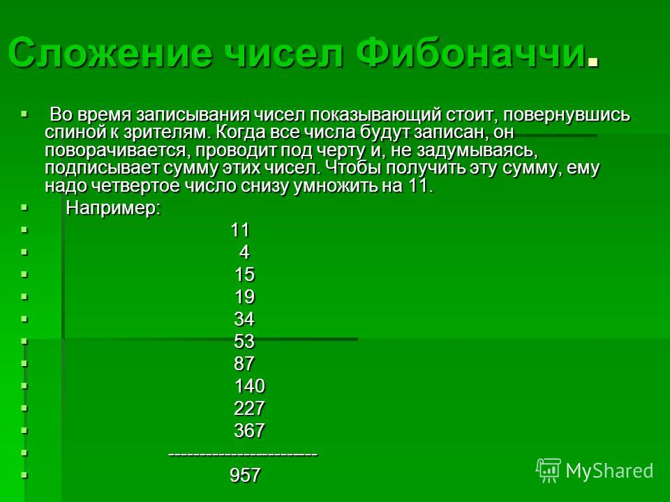 Сложение чисел Фибоначчи. Во время записывания чисел показывающий стоит, повернувшись спиной к зрителям. Когда все числа будут записан, он поворачивается, проводит под черту и, не задумываясь, подписывает сумму этих чисел. Чтобы получить эту сумму, е