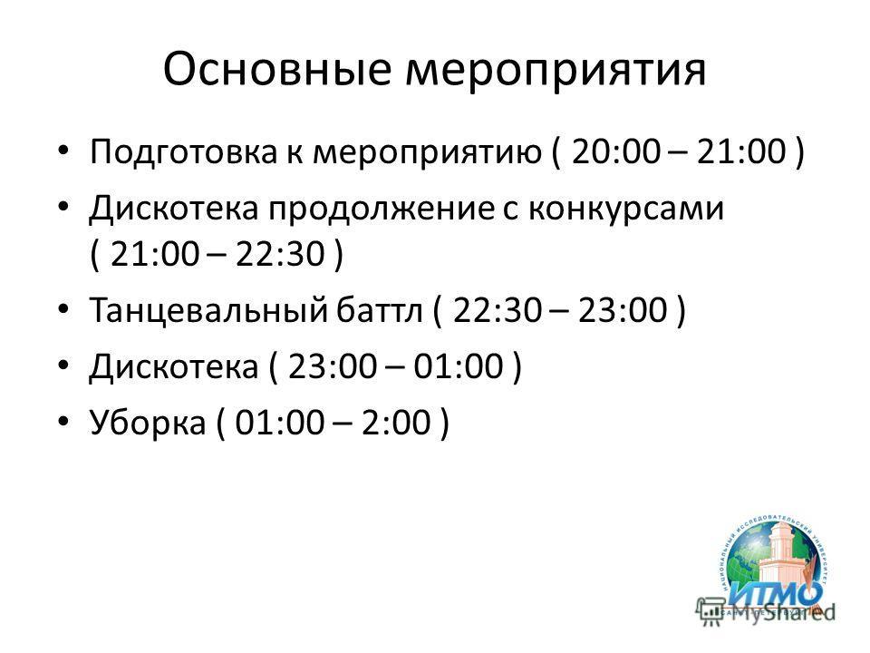 Основные мероприятия Подготовка к мероприятию ( 20:00 – 21:00 ) Дискотека продолжение с конкурсами ( 21:00 – 22:30 ) Танцевальный баттл ( 22:30 – 23:00 ) Дискотека ( 23:00 – 01:00 ) Уборка ( 01:00 – 2:00 )