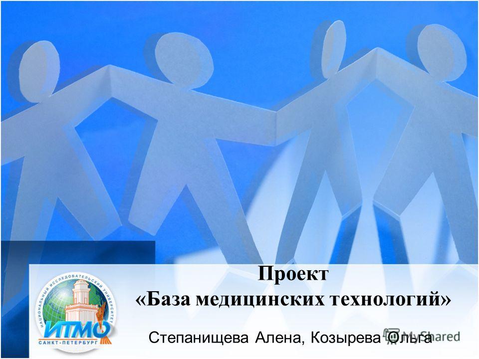 Проект «База медицинских технологий» Степанищева Алена, Козырева Ольга