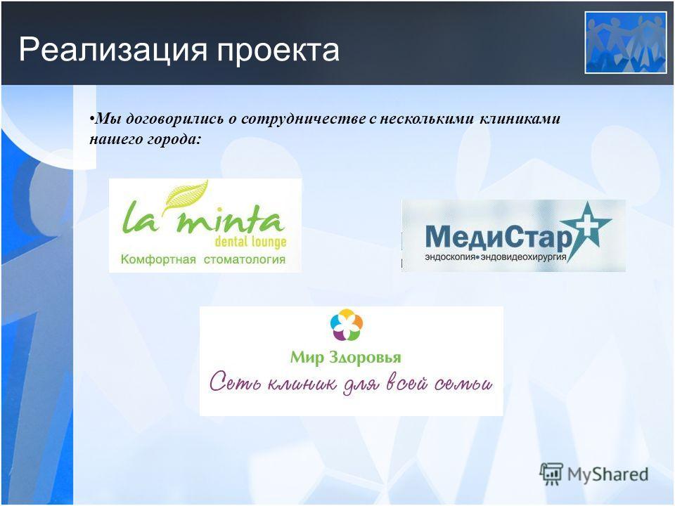 Реализация проекта Мы договорились о сотрудничестве с несколькими клиниками нашего города: