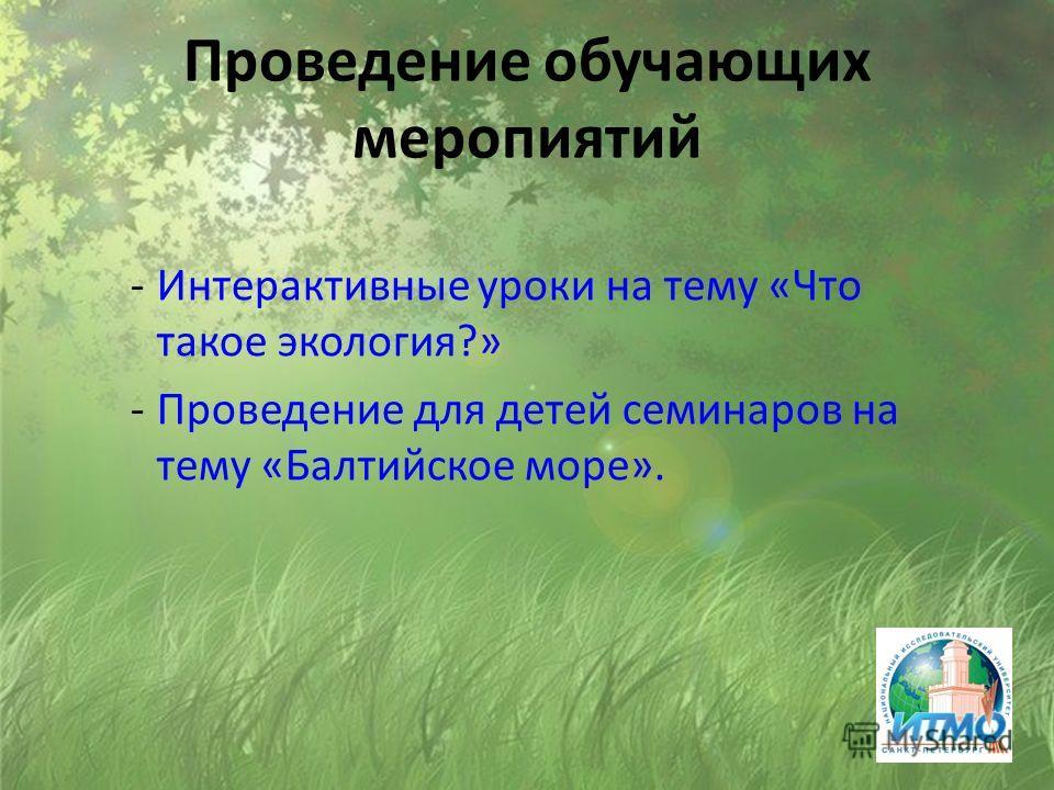 Проведение обучающих меропиятий -Интерактивные уроки на тему «Что такое экология?» -Проведение для детей семинаров на тему «Балтийское море».