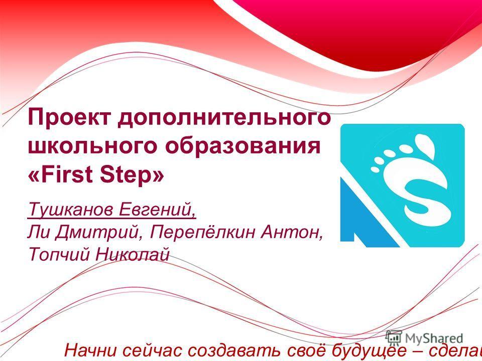 Проект дополнительного школьного образования «First Step» Тушканов Евгений, Ли Дмитрий, Перепёлкин Антон, Топчий Николай Начни сейчас создавать своё будущее – сделай Первый Шаг