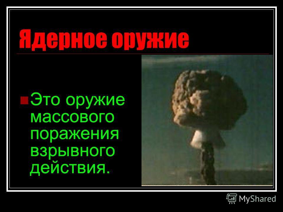 Ядерное оружие Это оружие массового поражения взрывного действия.