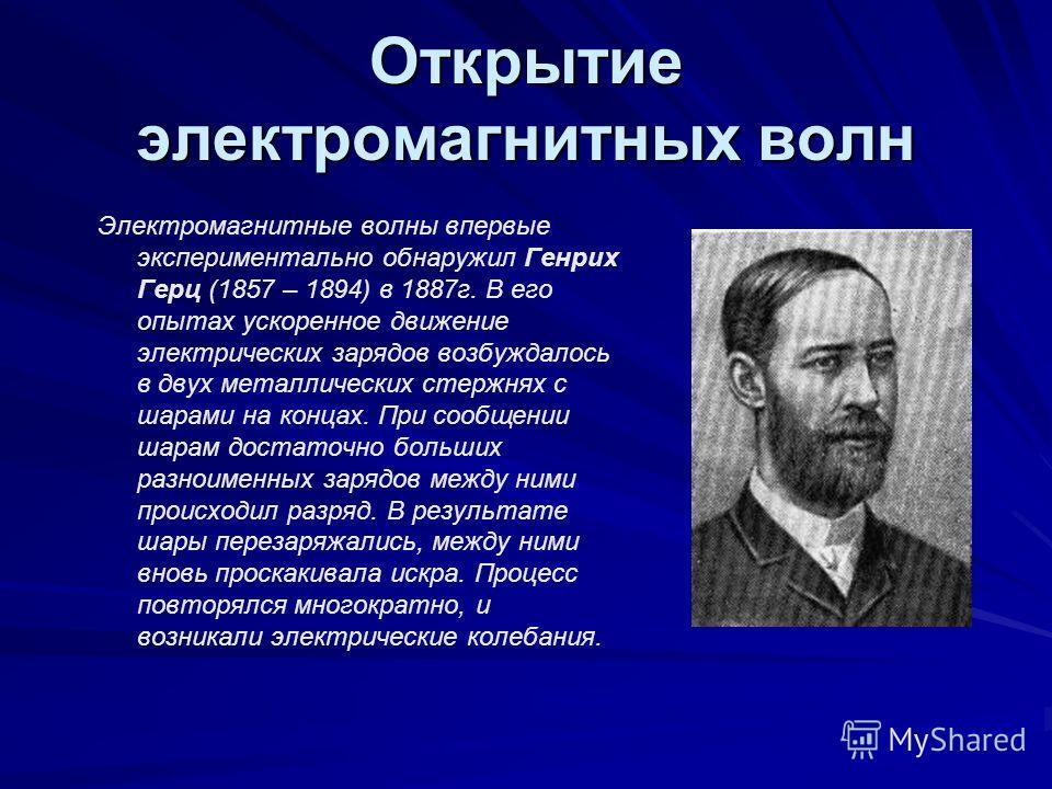 Открытие электромагнитных волн Электромагнитные волны впервые экспериментально обнаружил Генрих Герц (1857 – 1894) в 1887г. В его опытах ускоренное движение электрических зарядов возбуждалось в двух металлических стержнях с шарами на концах. При сооб