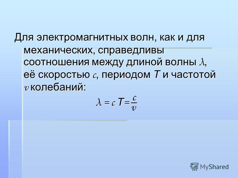 Для электромагнитных волн, как и для механических, справедливы соотношения между длиной волны λ, её скоростью с, периодом Т и частотой v колебаний: λ = с Т = – с v