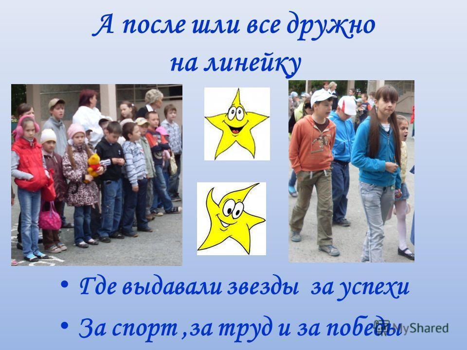 А после шли все дружно на линейку Г де выдавали звезды за успехи З а спорт,за труд и за победы