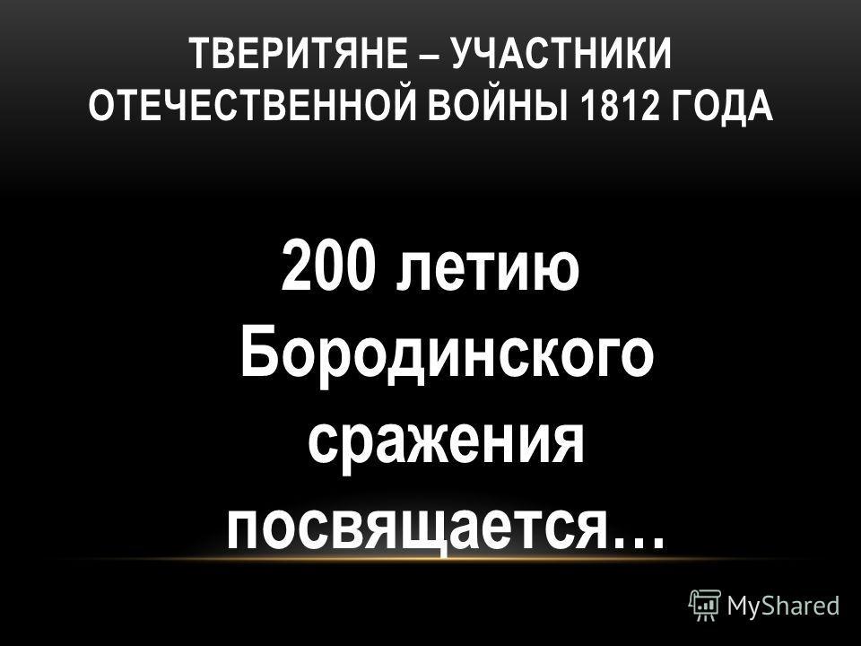 ТВЕРИТЯНЕ – УЧАСТНИКИ ОТЕЧЕСТВЕННОЙ ВОЙНЫ 1812 ГОДА 200 летию Бородинского сражения посвящается…
