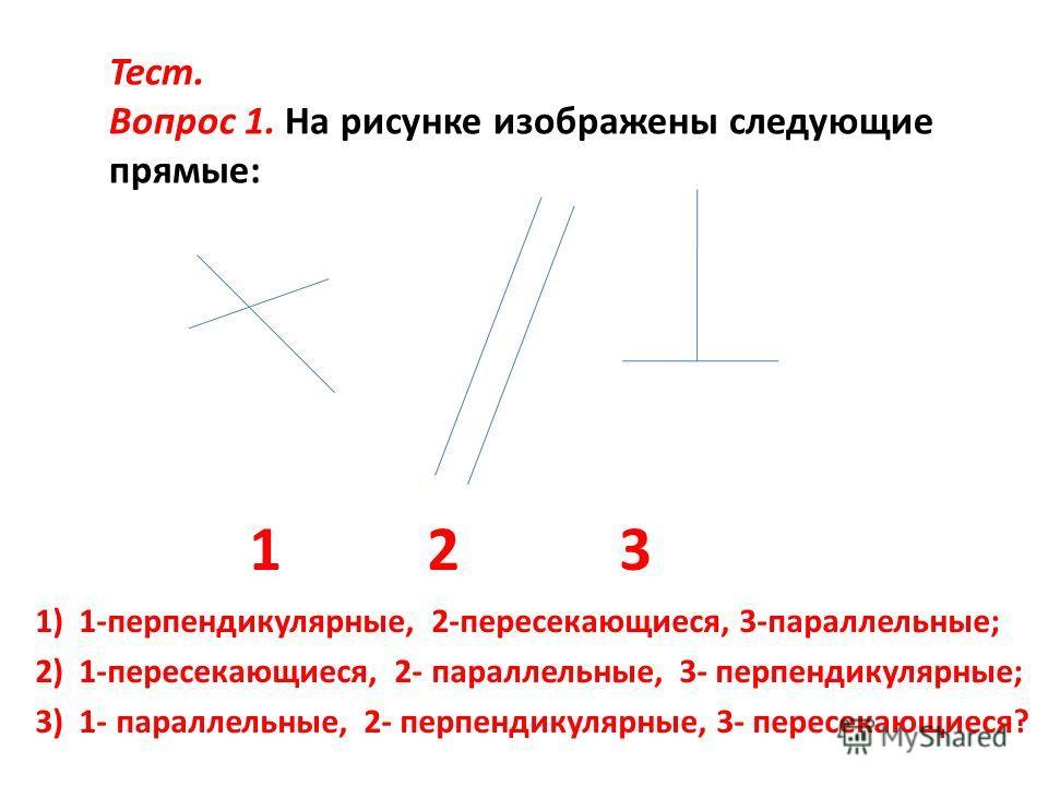 1 2 3 1) 1-перпендикулярные, 2-пересекающиеся, 3-параллельные; 2) 1-пересекающиеся, 2- параллельные, 3- перпендикулярные; 3) 1- параллельные, 2- перпендикулярные, 3- пересекающиеся? Тест. Вопрос 1. На рисунке изображены следующие прямые:
