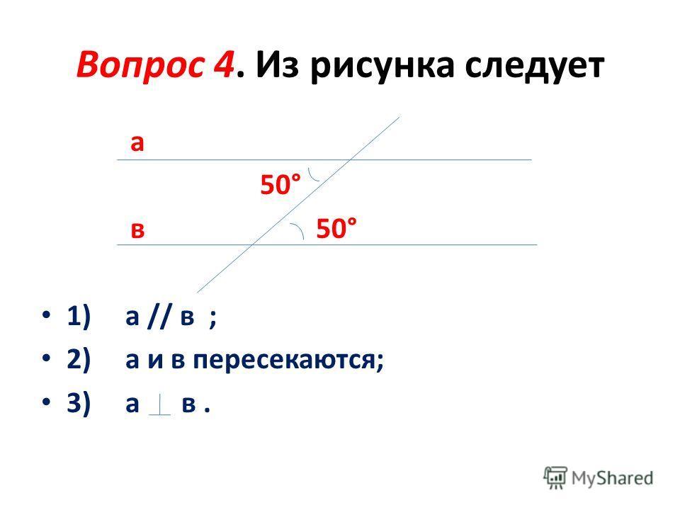 Вопрос 4. Из рисунка следует а 50° в 50° 1) а // в ; 2) а и в пересекаются; 3) а в.