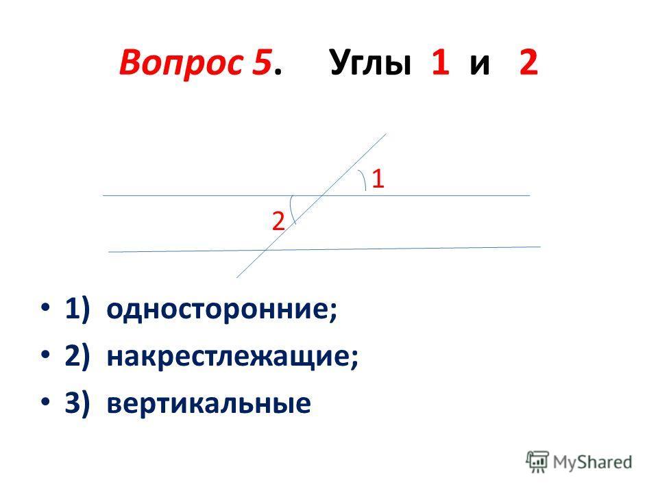 Вопрос 5. Углы 1 и 2 1 2 1) односторонние; 2) накрестлежащие; 3) вертикальные