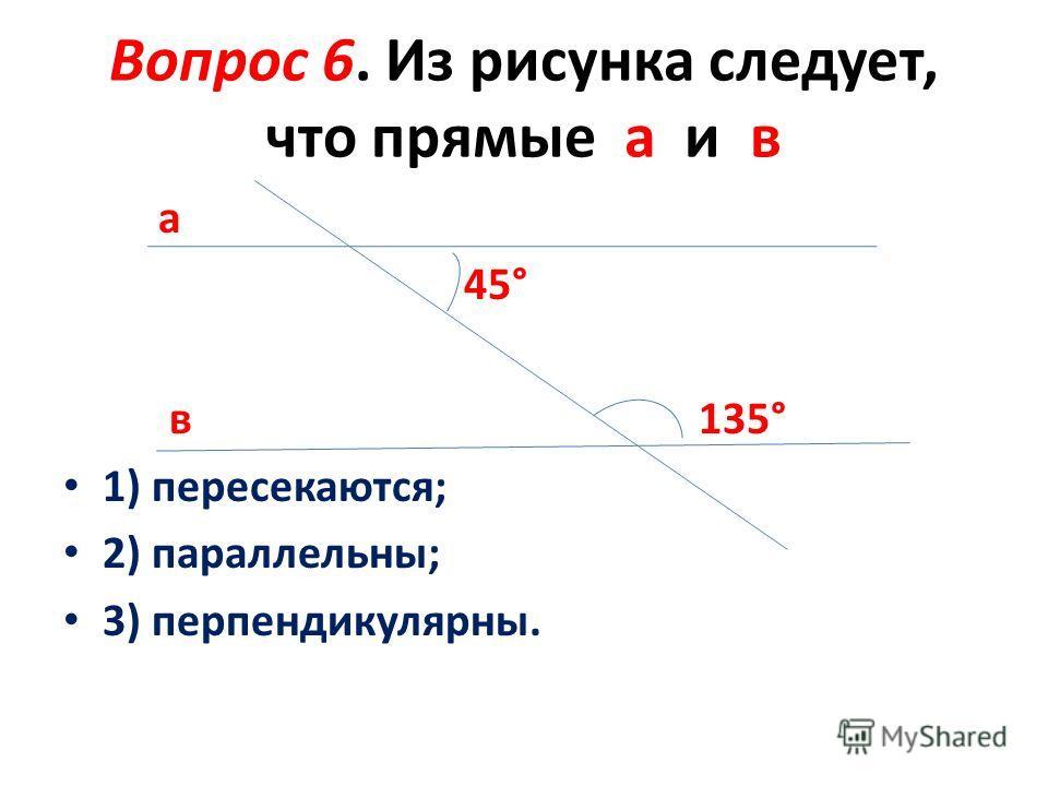 Вопрос 6. Из рисунка следует, что прямые а и в а 45° в 135° 1) пересекаются; 2) параллельны; 3) перпендикулярны.