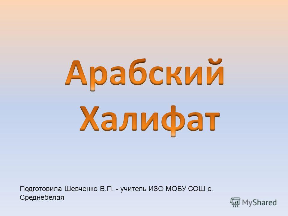 Подготовила Шевченко В.П. - учитель ИЗО МОБУ СОШ с. Среднебелая