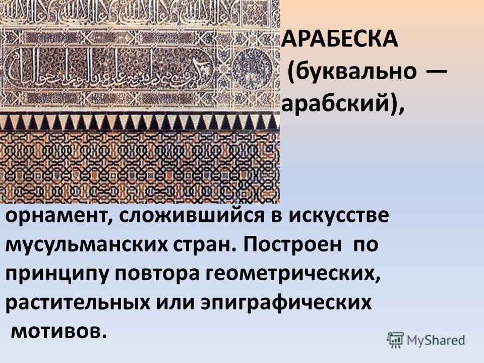 орнамент, сложившийся в искусстве мусульманских стран. Построен по принципу повтора геометрических, растительных или эпиграфических мотивов. АРАБЕСКА (буквально арабский),