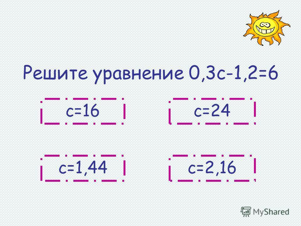 Решите уравнение 0,3с-1,2=6 с=16 с=2,16с=1,44 с=24