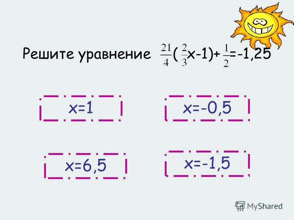 х=1 х=-1,5 х=6,5 х=-0,5 Решите уравнение ( х-1)+ =-1,25