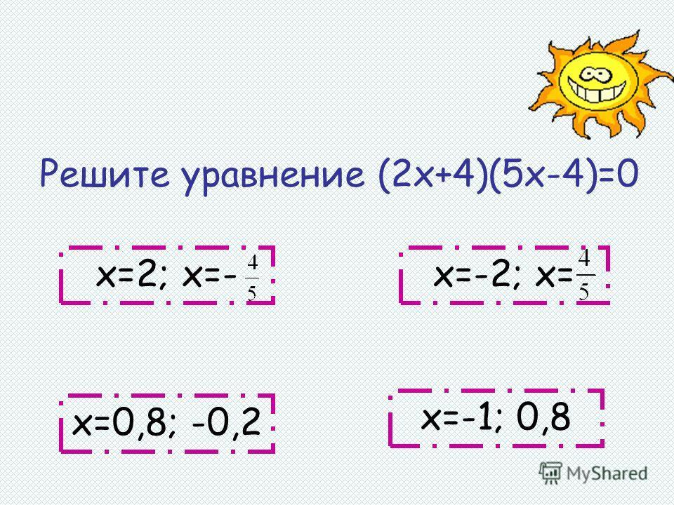 Решите уравнение (2х+4)(5х-4)=0 х=-1; 0,8 х=-2; х= х=0,8; -0,2 х=2; х=-