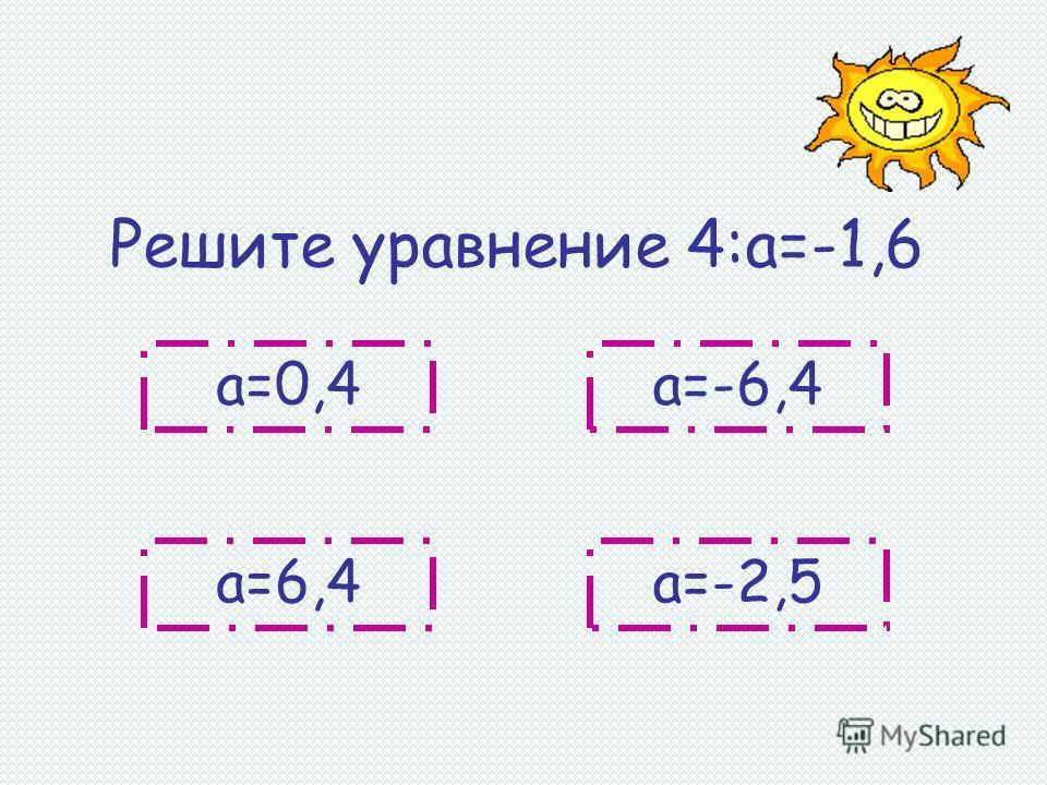 Решите уравнение 4:а=-1,6 а=0,4 а=-2,5а=6,4 а=-6,4