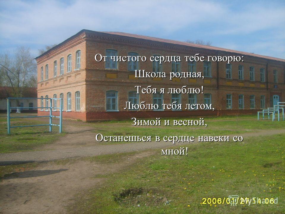 От чистого сердца тебе говорю: Школа родная, Тебя я люблю! Люблю тебя летом, Зимой и весной, Останешься в сердце навеки со мной!