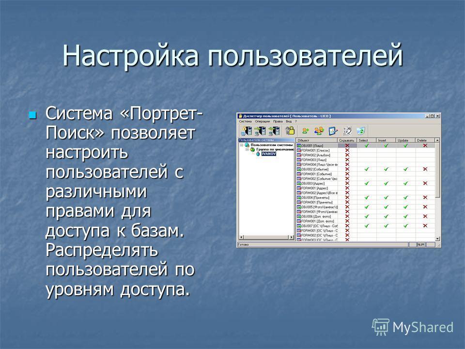 Настройка пользователей Система «Портрет- Поиск» позволяет настроить пользователей с различными правами для доступа к базам. Распределять пользователей по уровням доступа. Система «Портрет- Поиск» позволяет настроить пользователей с различными правам
