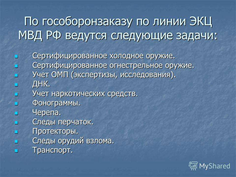 По гособоронзаказу по линии ЭКЦ МВД РФ ведутся следующие задачи: Сертифицированное холодное оружие. Сертифицированное холодное оружие. Сертифицированное огнестрельное оружие. Сертифицированное огнестрельное оружие. Учет ОМП (экспертизы, исследования)