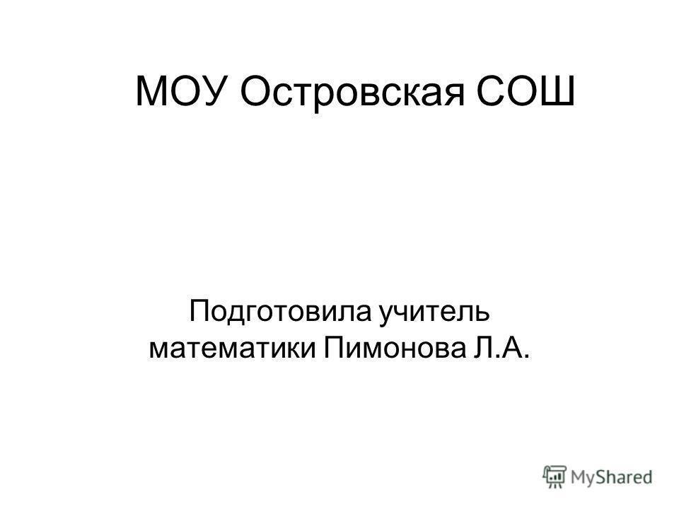 МОУ Островская СОШ Подготовила учитель математики Пимонова Л.А.