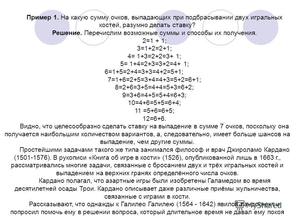 Пример 1. На какую сумму очков, выпадающих при подбрасывании двух игральныx костей, разумно делать ставку? Решение. Перечислим возможные суммы и способы их получения. 2=1 + 1; 3=1+2=2+1; 4= 1+3=2+2=3+ 1; 5= 1+4=2+3=3+2=4+ 1; 6=1+5=2+4=3+3=4+2=5+1; 7=