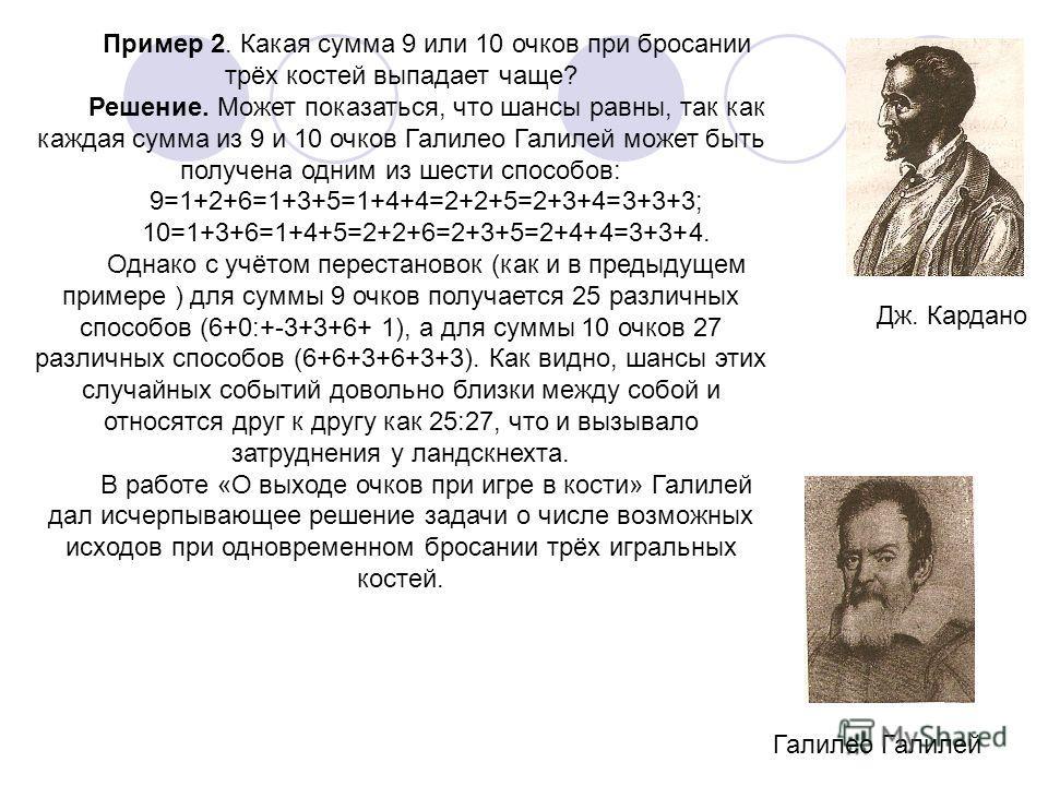 Пример 2. Какая сумма 9 или 10 очков при бросании трёх костей выпадает чаще? Решение. Может показаться, что шансы равны, так как каждая сумма из 9 и 10 очков Галилео Галилей может быть получена одним из шести способов: 9=1+2+6=1+3+5=1+4+4=2+2+5=2+3+4