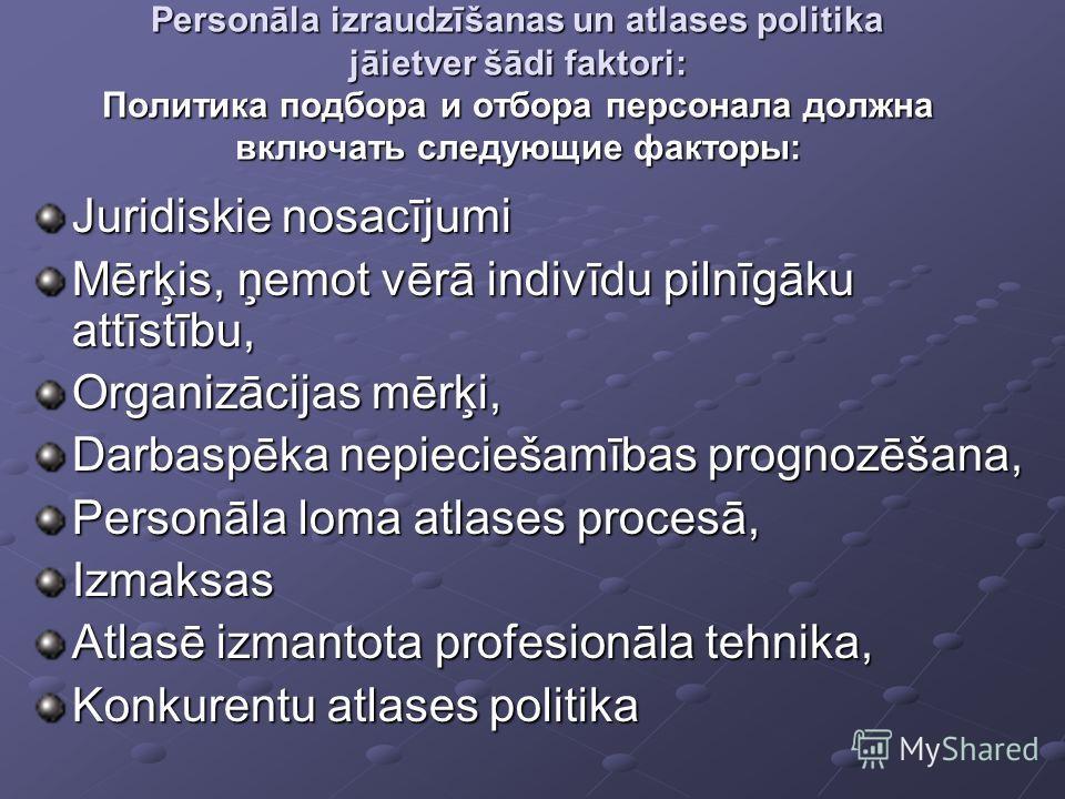 Personāla izraudzīšanas un atlases politika jāietver šādi faktori: Политика подбора и отбора персонала должна включать следующие факторы: Juridiskie nosacījumi Mērķis, ņemot vērā indivīdu pilnīgāku attīstību, Organizācijas mērķi, Darbaspēka nepiecieš