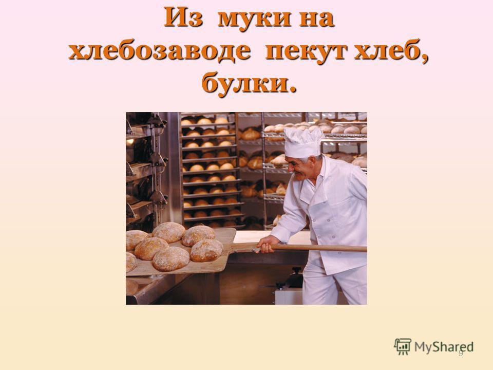 Из муки на хлебозаводе пекут хлеб, булки. 9