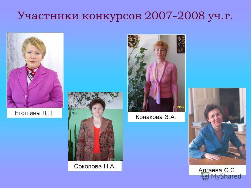 Участники конкурсов 2007-2008 уч.г. Алгаева С.С. Соколова Н.А. Конакова З.А. Егошина Л.П.