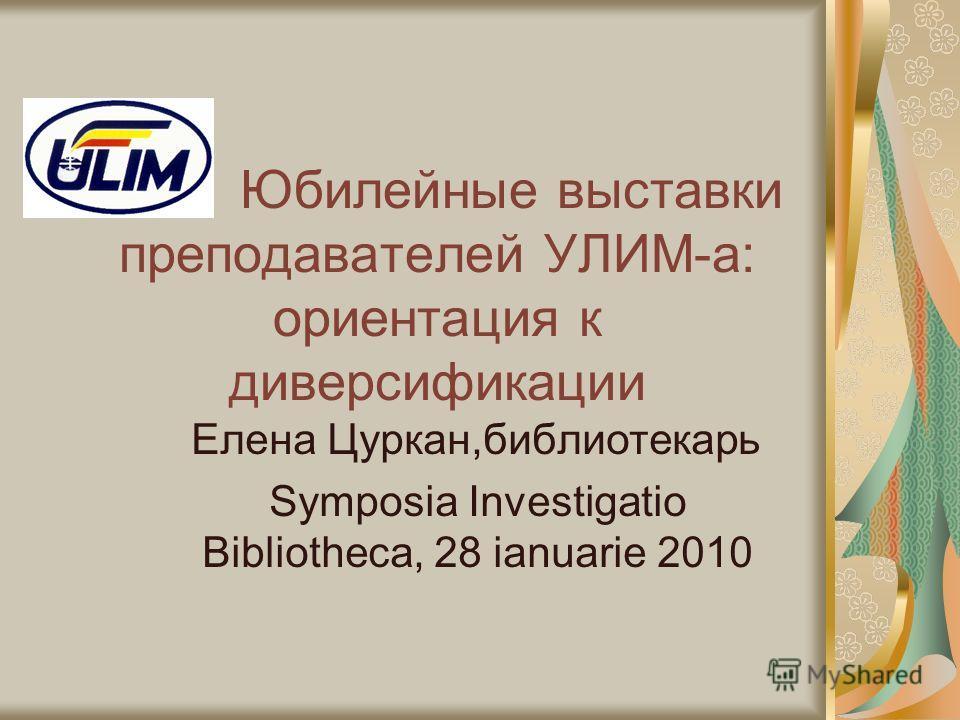 Юбилейные выставки преподавателей УЛИМ-а: ориентация к диверсификации Елена Цуркан,библиотекарь Symposia Investigatio Bibliotheca, 28 ianuarie 2010