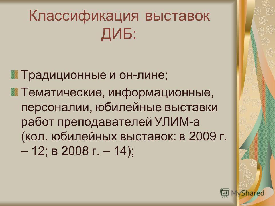Классификация выставок ДИБ: Традиционные и он-лине; Тематические, информационные, персоналии, юбилейные выставки работ преподавателей УЛИМ-а (кол. юбилейных выставок: в 2009 г. – 12; в 2008 г. – 14);