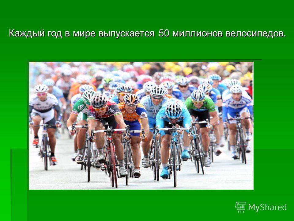 Каждый год в мире выпускается 50 миллионов велосипедов.