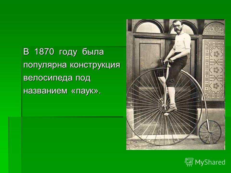 В 1870 году была популярна конструкция велосипеда под названием «паук».