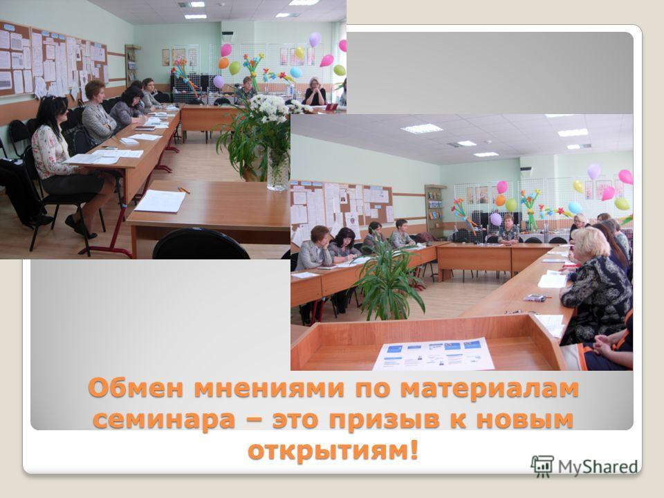 Обмен мнениями по материалам семинара – это призыв к новым открытиям!