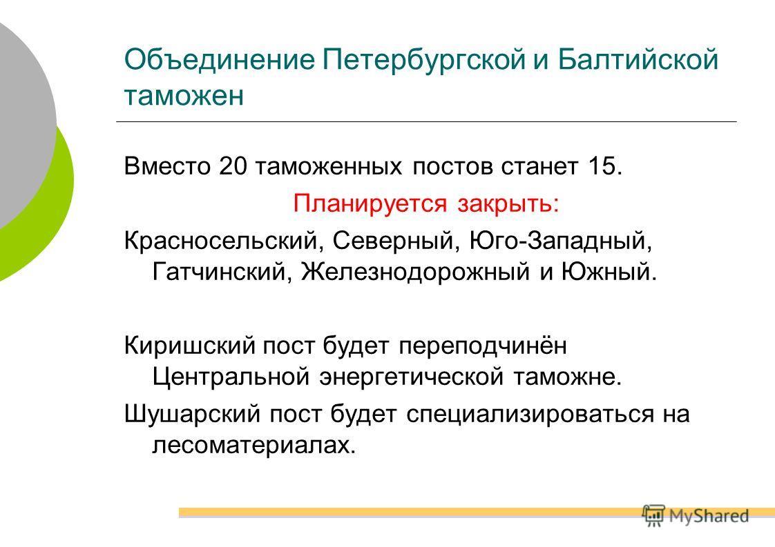 Объединение Петербургской и Балтийской таможен Вместо 20 таможенных постов станет 15. Планируется закрыть: Красносельский, Северный, Юго-Западный, Гатчинский, Железнодорожный и Южный. Киришский пост будет переподчинён Центральной энергетической тамож