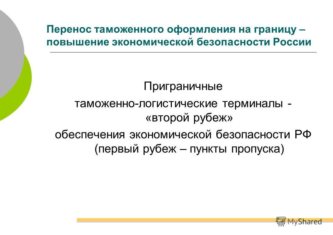 Перенос таможенного оформления на границу – повышение экономической безопасности России Приграничные таможенно-логистические терминалы - «второй рубеж» обеспечения экономической безопасности РФ (первый рубеж – пункты пропуска)