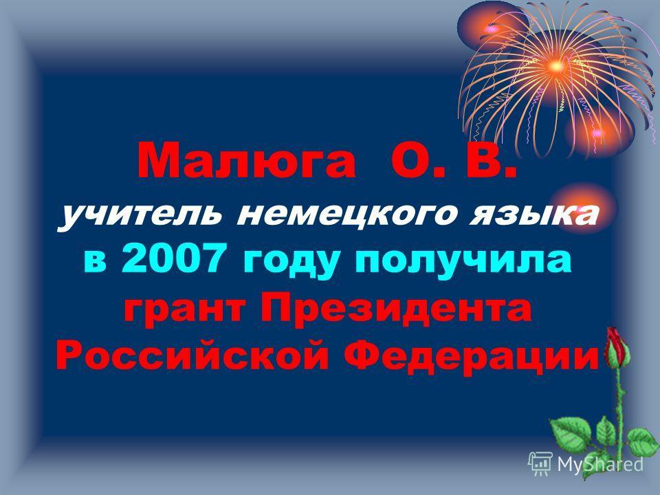 Малюга О. В. учитель немецкого языка в 2007 году получила грант Президента Российской Федерации