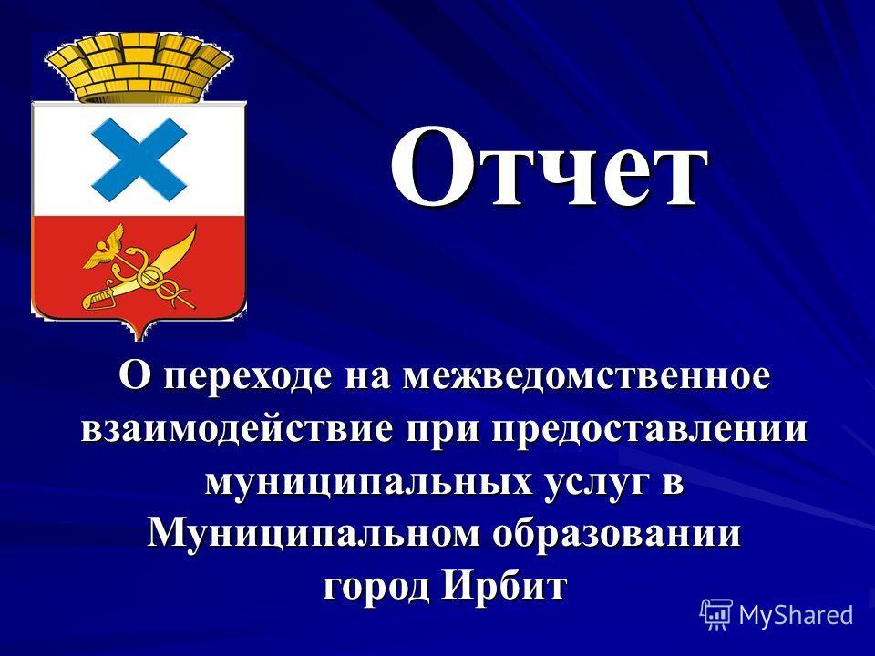 Отчет О переходе на межведомственное взаимодействие при предоставлении муниципальных услуг в Муниципальном образовании город Ирбит