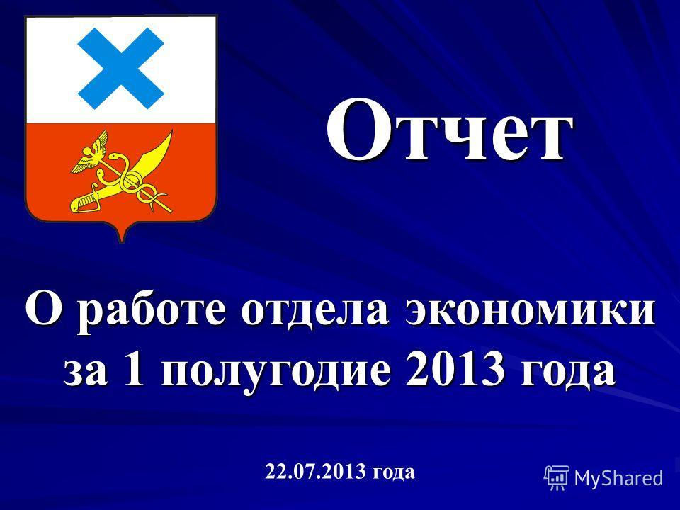 Отчет О работе отдела экономики за 1 полугодие 2013 года 22.07.2013 года
