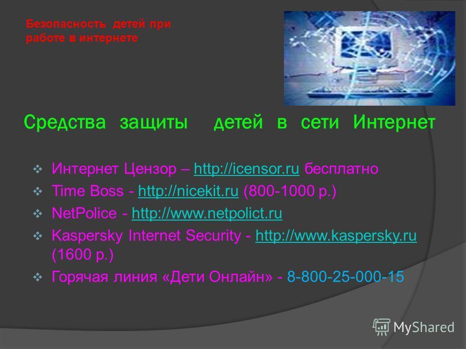 Средства защиты детей в сети Интернет Безопасность детей при работе в интернете Интернет Цензор – http://icensor.ru бесплатноhttp://icensor.ru Time Boss - http://nicekit.ru (800-1000 р.)http://nicekit.ru NetPolice - http://www.netpolict.ruhttp://www.