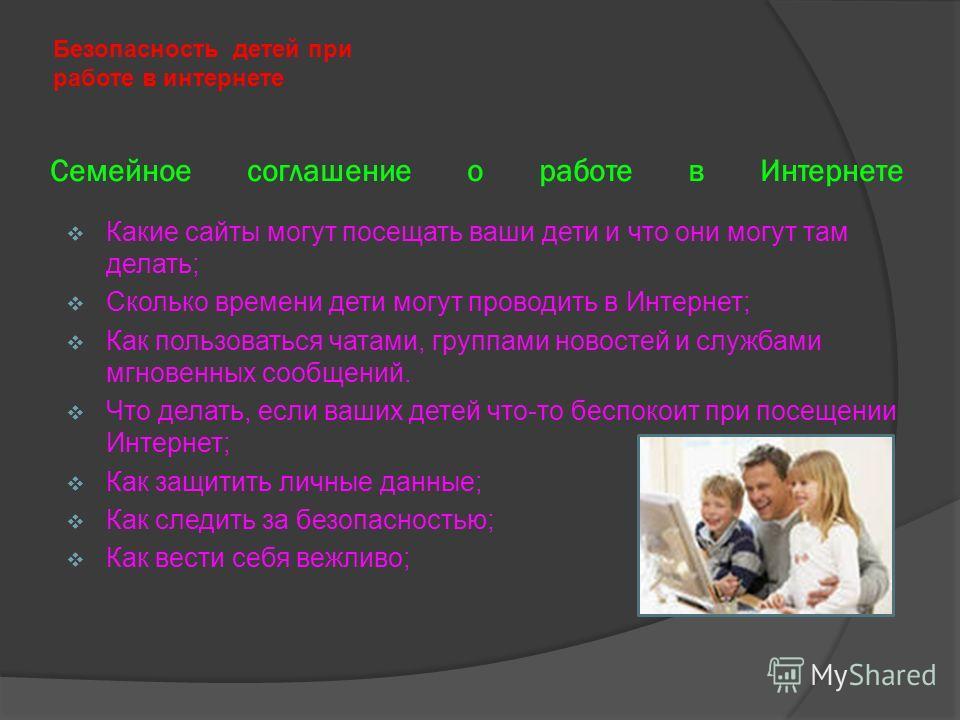 Семейное соглашение о работе в Интернете Безопасность детей при работе в интернете Какие сайты могут посещать ваши дети и что они могут там делать; Сколько времени дети могут проводить в Интернет; Как пользоваться чатами, группами новостей и службами
