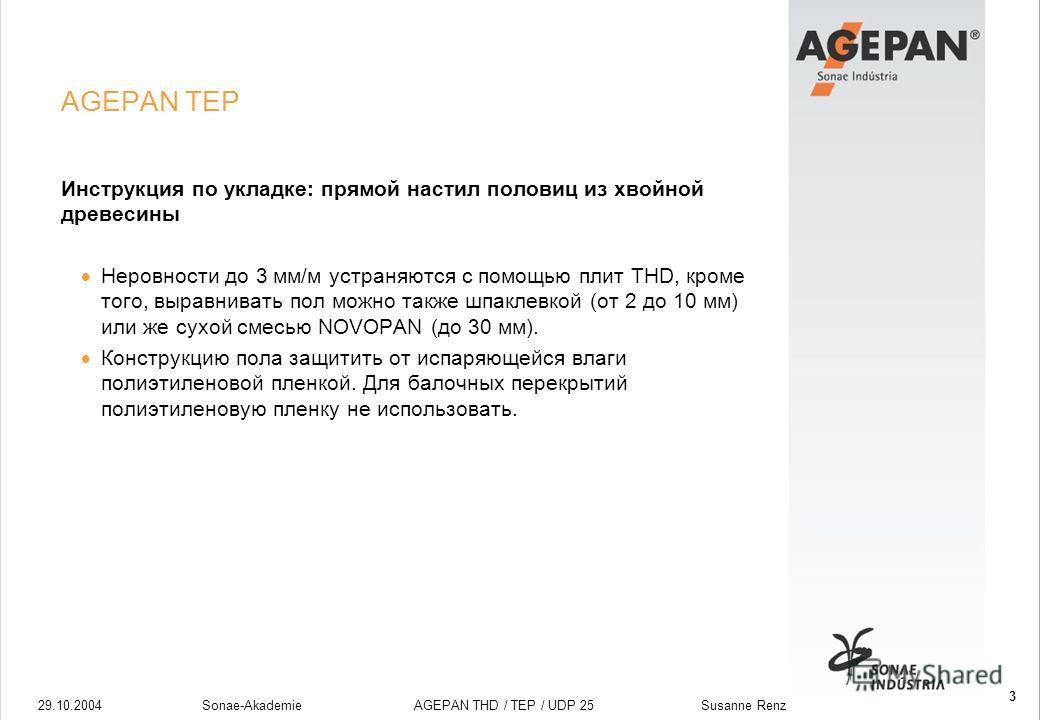 29.10.2004Sonae-Akademie AGEPAN THD / TEP / UDP 25 Susanne Renz 3 AGEPAN TEP Инструкция по укладке: прямой настил половиц из хвойной древесины Неровности до 3 мм/м устраняются с помощью плит THD, кроме того, выравнивать пол можно также шпаклевкой (от