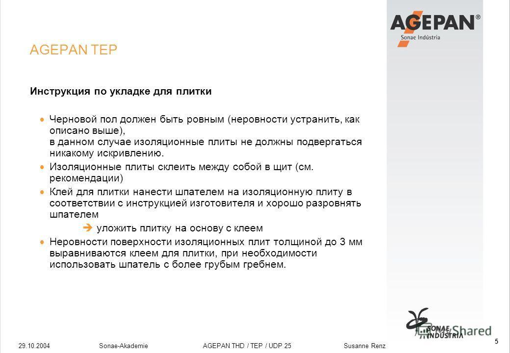 29.10.2004Sonae-Akademie AGEPAN THD / TEP / UDP 25 Susanne Renz 5 AGEPAN TEP Инструкция по укладке для плитки Черновой пол должен быть ровным (неровности устранить, как описано выше), в данном случае изоляционные плиты не должны подвергаться никакому