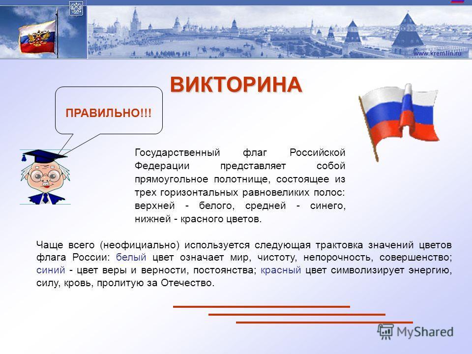 www.kremlin.ru Государственный флаг Российской Федерации представляет собой прямоугольное полотнище, состоящее из трех горизонтальных равновеликих полос: верхней - белого, средней - синего, нижней - красного цветов. Чаще всего (неофициально) использу