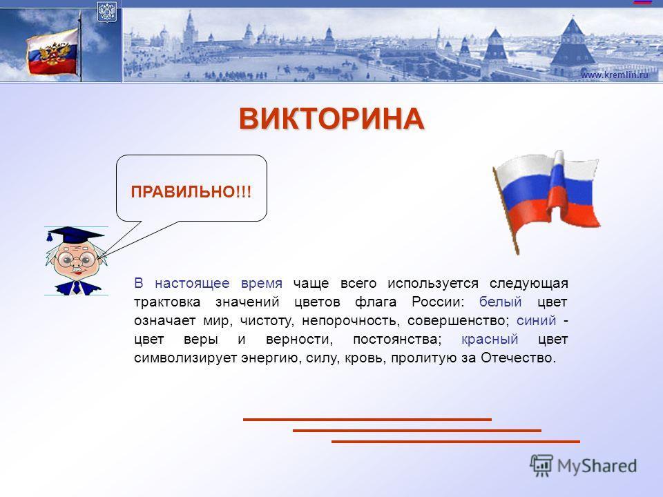 www.kremlin.ru ПРАВИЛЬНО!!! В настоящее время чаще всего используется следующая трактовка значений цветов флага России: белый цвет означает мир, чистоту, непорочность, совершенство; синий - цвет веры и верности, постоянства; красный цвет символизируе