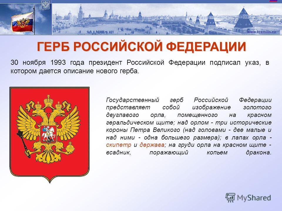 www.kremlin.ru ГЕРБ РОССИЙСКОЙ ФЕДЕРАЦИИ 30 ноября 1993 года президент Российской Федерации подписал указ, в котором дается описание нового герба. Государственный герб Российской Федерации представляет собой изображение золотого двуглавого орла, поме