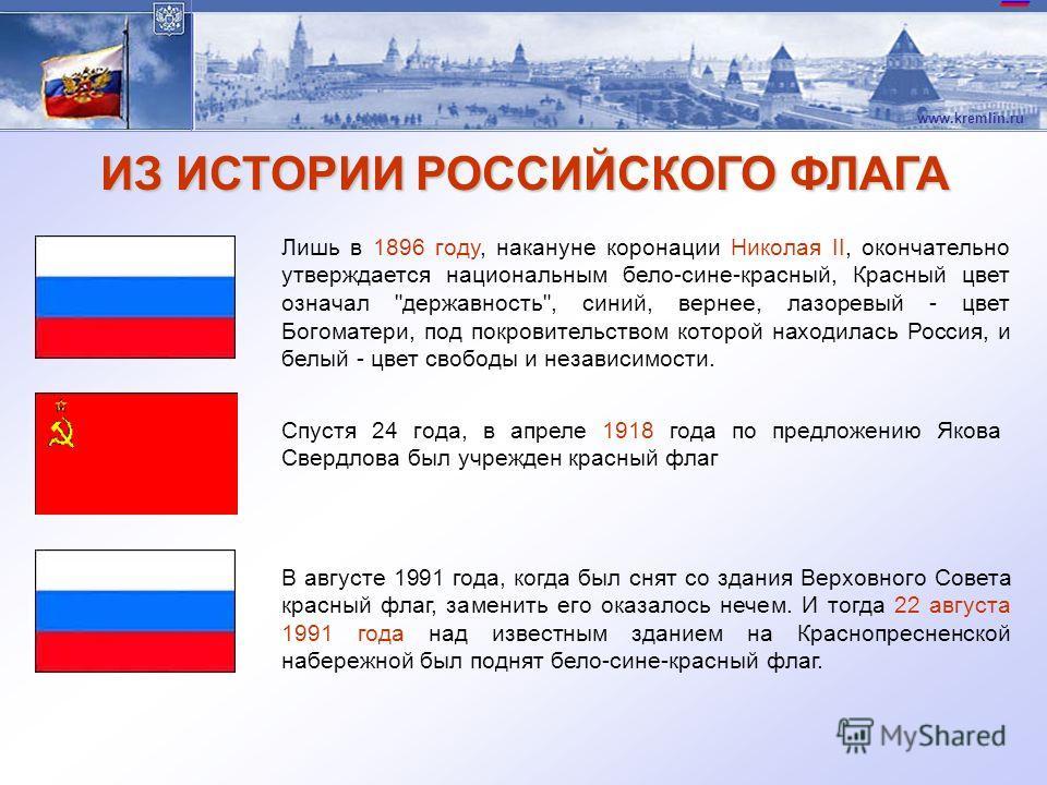 www.kremlin.ru ИЗ ИСТОРИИ РОССИЙСКОГО ФЛАГА Лишь в 1896 году, накануне коронации Николая II, окончательно утверждается национальным бело-сине-красный, Красный цвет означал