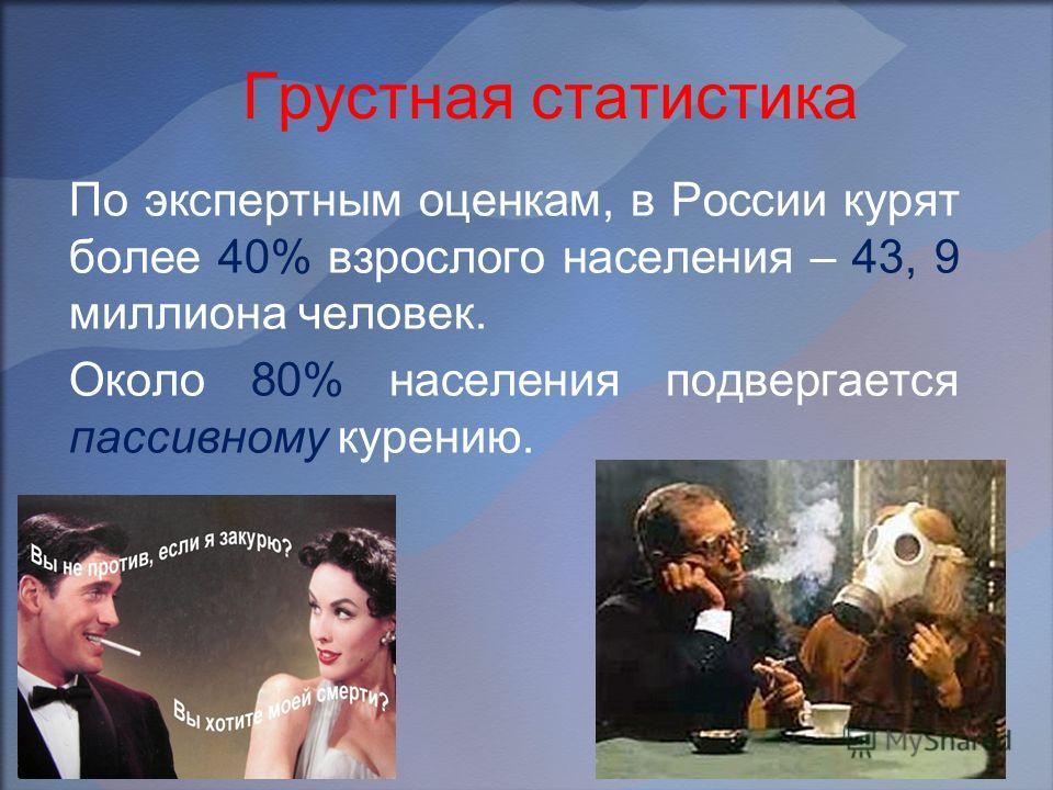 Грустная статистика По экспертным оценкам, в России курят более 40% взрослого населения – 43, 9 миллиона человек. Около 80% населения подвергается пассивному курению.